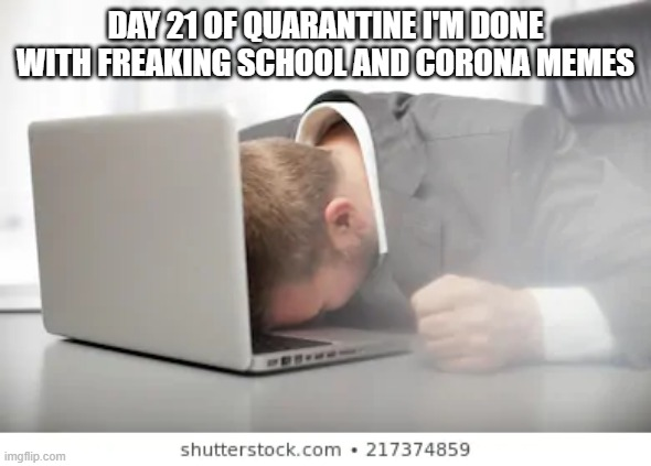 day 21 of qurentine | DAY 21 OF QUARANTINE I'M DONE WITH FREAKING SCHOOL AND CORONA MEMES | image tagged in corona virus | made w/ Imgflip meme maker