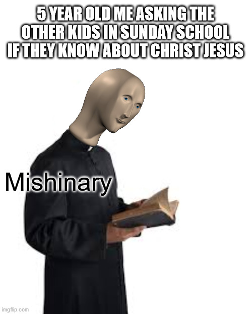 Please tell me I'm not the only one who did this. |  5 YEAR OLD ME ASKING THE OTHER KIDS IN SUNDAY SCHOOL IF THEY KNOW ABOUT CHRIST JESUS; Mishinary | image tagged in meme man,christianity,bible,sunday,school | made w/ Imgflip meme maker