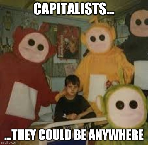 CAPITALISTS... ...THEY COULD BE ANYWHERE | made w/ Imgflip meme maker
