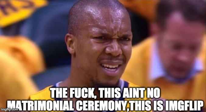 THE F**K, THIS AINT NO MATRIMONIAL CEREMONY,THIS IS IMGFLIP | image tagged in huh | made w/ Imgflip meme maker