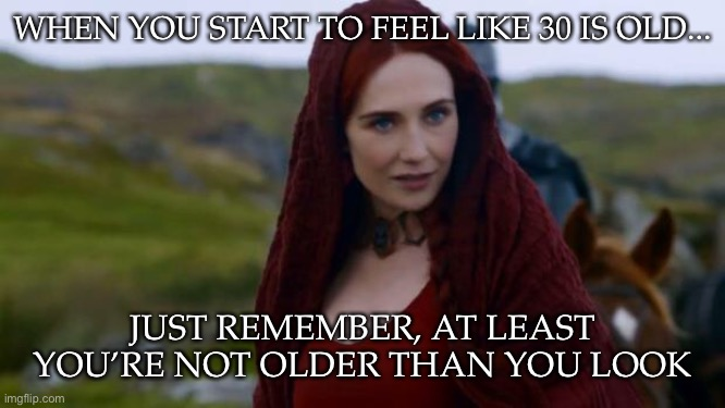 At least you're not older than you look |  WHEN YOU START TO FEEL LIKE 30 IS OLD... JUST REMEMBER, AT LEAST YOU'RE NOT OLDER THAN YOU LOOK | image tagged in melisandre,birthday,got,old | made w/ Imgflip meme maker