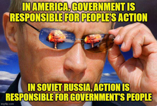 In Soviet Russia |  IN AMERICA, GOVERNMENT IS RESPONSIBLE FOR PEOPLE'S ACTION; IN SOVIET RUSSIA, ACTION IS RESPONSIBLE FOR GOVERNMENT'S PEOPLE | image tagged in putin nuke,in soviet russia,government,responsibility | made w/ Imgflip meme maker