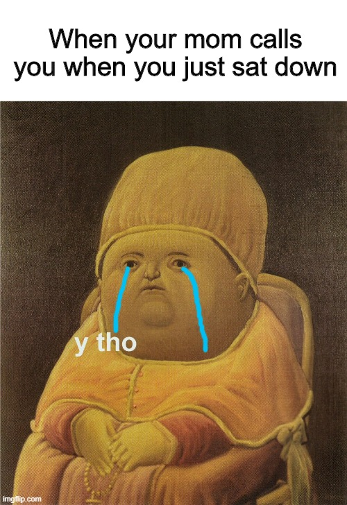 y tho |  When your mom calls you when you just sat down | image tagged in y tho | made w/ Imgflip meme maker