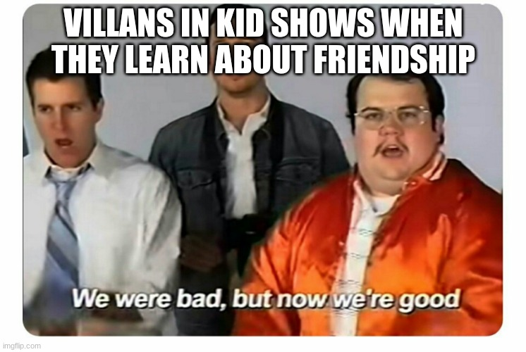 We were bad, but now we are good |  VILLANS IN KID SHOWS WHEN THEY LEARN ABOUT FRIENDSHIP | image tagged in we were bad but now we are good | made w/ Imgflip meme maker