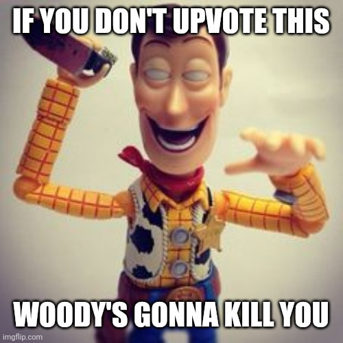 IF YOU DON'T UPVOTE THIS; WOODY'S GONNA KILL YOU | image tagged in memes,upvotes,woody,toy story,creepy woody,hentai woody | made w/ Imgflip meme maker
