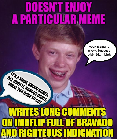 Bad Luck Brian |  DOESN'T ENJOY A PARTICULAR MEME; your meme is wrong because blah, blah, blah; IT'S A MEME BRIAN/KAREN, GET OVER IT, NOBODY CARES WHAT YOU HAVE TO SAY; WRITES LONG COMMENTS ON IMGFLIP FULL OF BRAVADO AND RIGHTEOUS INDIGNATION | image tagged in memes,bad luck brian,sjw,sjw triggered,angry sjw,basement dweller | made w/ Imgflip meme maker