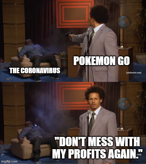 "Pokemon GO Gets Revenge |  POKEMON GO; THE CORONAVIRUS; ""DON'T MESS WITH MY PROFITS AGAIN."" 
