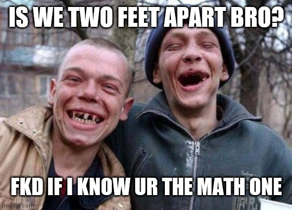 Ugly Twins |  IS WE TWO FEET APART BRO? FKD IF I KNOW UR THE MATH ONE | image tagged in memes,ugly twins | made w/ Imgflip meme maker