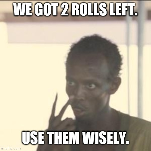 Look At Me | WE GOT 2 ROLLS LEFT. USE THEM WISELY. | image tagged in memes,look at me | made w/ Imgflip meme maker