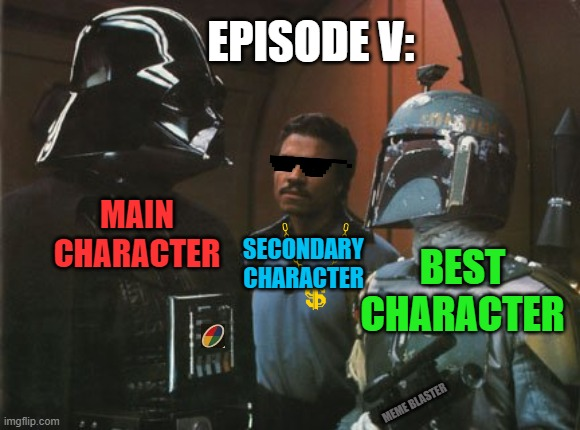 Star Wars Darth Vader Altering the Deal  |  EPISODE V:; MAIN CHARACTER; SECONDARY CHARACTER; BEST CHARACTER; MEME BLASTER | image tagged in star wars darth vader altering the deal,boba fett,lando calrissian,episode v,original trilogy,han shot first | made w/ Imgflip meme maker
