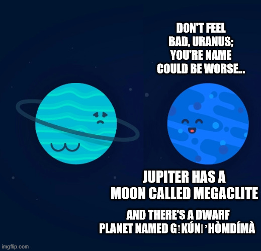 DON'T FEEL BAD, URANUS; YOU'RE NAME COULD BE WORSE... JUPITER HAS A MOON CALLED MEGACLITE; AND THERE'S A DWARF PLANET NAMED GǃKÚNǁ'HÒMDÍMÀ | image tagged in uranus,neptune,planets,solar system,dwarf,moon | made w/ Imgflip meme maker