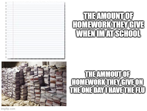 blank white template |  THE AMOUNT OF HOMEWORK THEY GIVE WHEN IM AT SCHOOL; THE AMMOUT OF HOMEWORK THEY GIVE ON THE ONE DAY I HAVE THE FLU | image tagged in blank white template | made w/ Imgflip meme maker