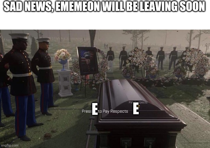 Press F to Pay Respects |  SAD NEWS, EMEMEON WILL BE LEAVING SOON; E; E | image tagged in press f to pay respects | made w/ Imgflip meme maker