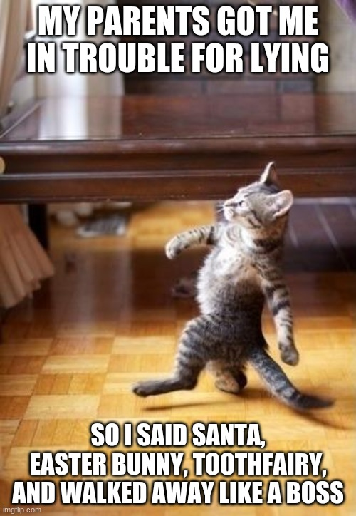 Cool Cat Stroll |  MY PARENTS GOT ME IN TROUBLE FOR LYING; SO I SAID SANTA, EASTER BUNNY, TOOTHFAIRY, AND WALKED AWAY LIKE A BOSS | image tagged in memes,cool cat stroll | made w/ Imgflip meme maker