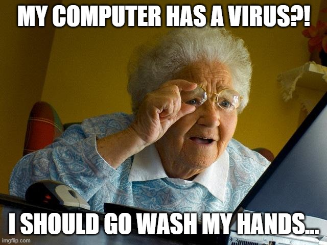 Grandma Finds The Internet |  MY COMPUTER HAS A VIRUS?! I SHOULD GO WASH MY HANDS... | image tagged in memes,grandma finds the internet | made w/ Imgflip meme maker