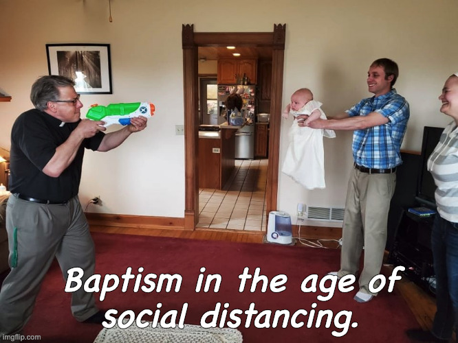 New traditions |  Baptism in the age of  social distancing. | image tagged in baptism,social distancing,religion | made w/ Imgflip meme maker