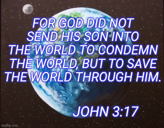 John 3:17 NIV | FOR GOD DID NOT SEND HIS SON INTO THE WORLD TO CONDEMN THE WORLD, BUT TO SAVE THE WORLD THROUGH HIM. JOHN 3:17 | image tagged in bible | made w/ Imgflip meme maker