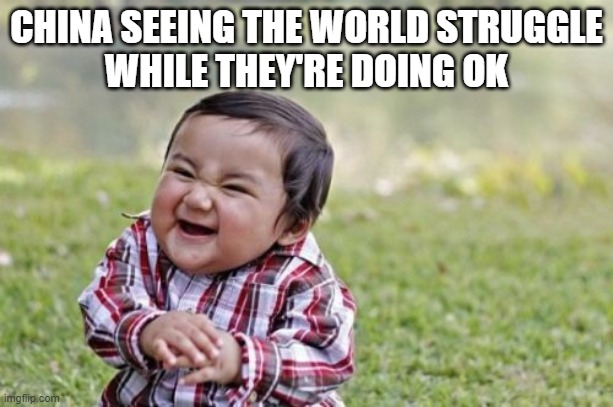 Evil Toddler | CHINA SEEING THE WORLD STRUGGLE WHILE THEY'RE DOING OK | image tagged in memes,evil toddler | made w/ Imgflip meme maker