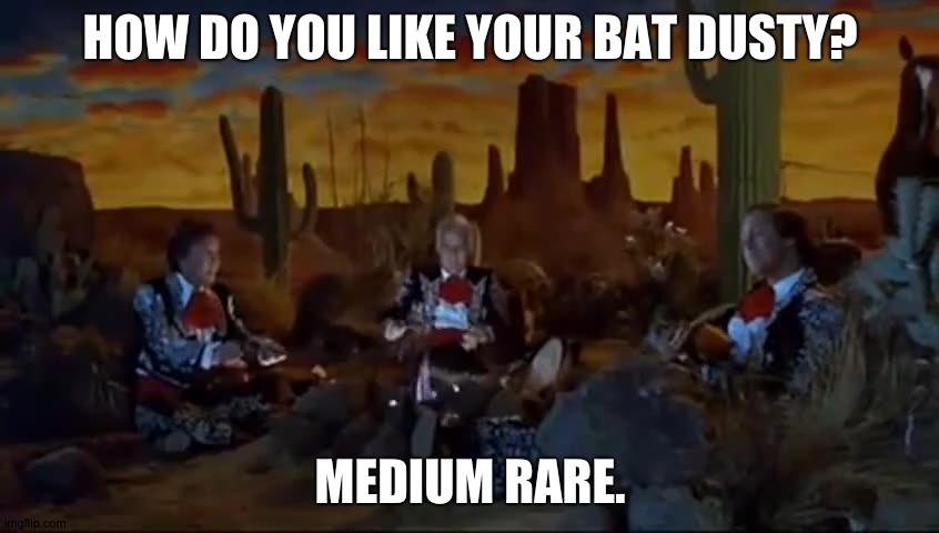 amigos |  HOW DO YOU LIKE YOUR BAT DUSTY? MEDIUM RARE. | image tagged in bat | made w/ Imgflip meme maker