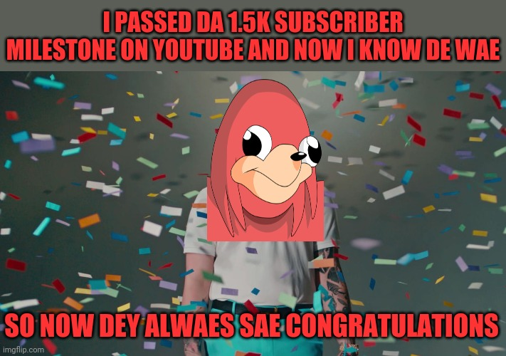 No seriously though I can't put it into even a single word how gr8ful I am to have like 1.5k subscribers on YouTube :) |  I PASSED DA 1.5K SUBSCRIBER MILESTONE ON YOUTUBE AND NOW I KNOW DE WAE; SO NOW DEY ALWAES SAE CONGRATULATIONS | image tagged in post malone congratulations,memes,dank memes,de wae,ugandan knuckles,youtube | made w/ Imgflip meme maker