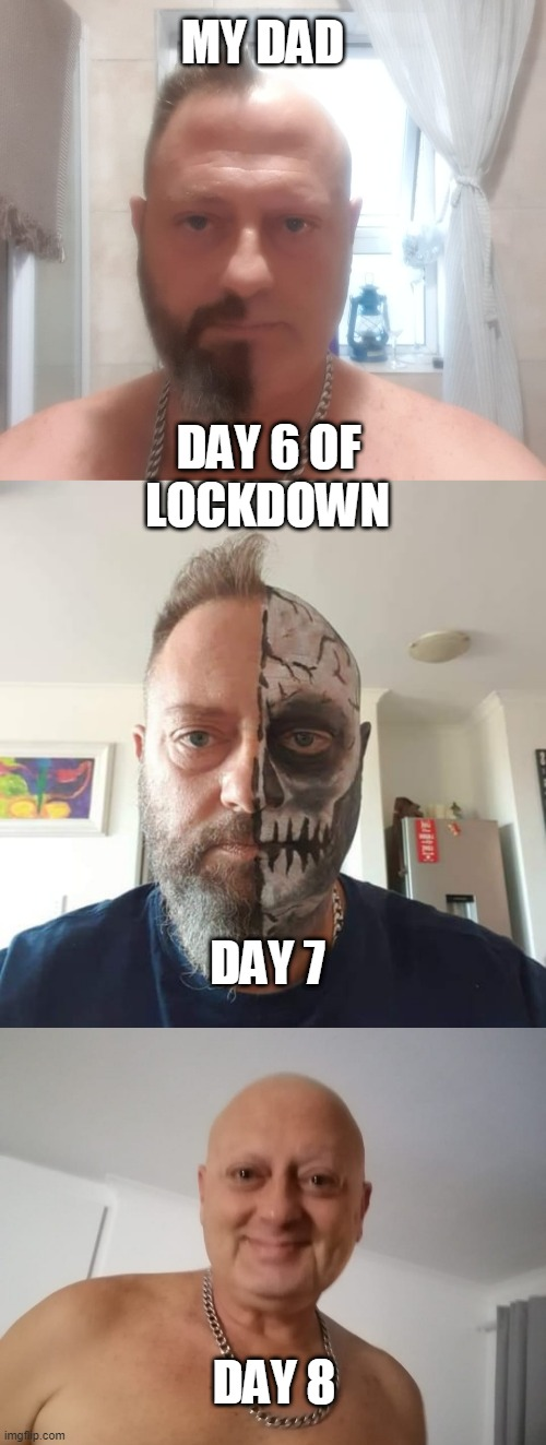 MY DAD DAY 8 DAY 7 LOCKDOWN DAY 6 OF | image tagged in lockdown,haircut,bored,funny meme,dad | made w/ Imgflip meme maker