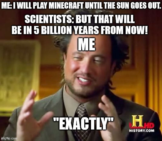 Exactly |  ME: I WILL PLAY MINECRAFT UNTIL THE SUN GOES OUT. SCIENTISTS: BUT THAT WILL BE IN 5 BILLION YEARS FROM NOW! ME; ''EXACTLY'' | image tagged in memes,minecraft | made w/ Imgflip meme maker