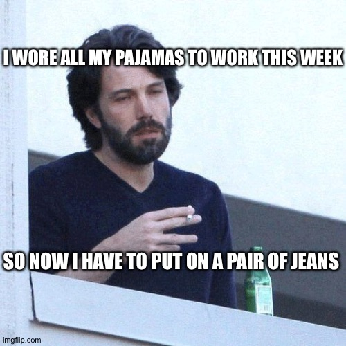 I WORE ALL MY PAJAMAS TO WORK THIS WEEK; SO NOW I HAVE TO PUT ON A PAIR OF JEANS | image tagged in depressed balcony dude | made w/ Imgflip meme maker