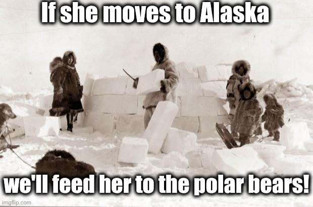Eskimo | If she moves to Alaska we'll feed her to the polar bears! | image tagged in eskimo | made w/ Imgflip meme maker