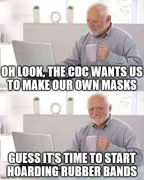 Hide the Rubber Bands Harold |  OH LOOK, THE CDC WANTS US TO MAKE OUR OWN MASKS; GUESS IT'S TIME TO START HOARDING RUBBER BANDS | image tagged in memes,hide the pain harold,coronavirus,the mask,hoarding,first world problems | made w/ Imgflip meme maker