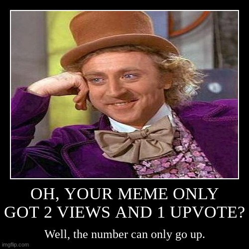 I promise. | OH, YOUR MEME ONLY GOT 2 VIEWS AND 1 UPVOTE? | Well, the number can only go up. | image tagged in funny,demotivationals,memes,creepy condescending wonka,upvotes,motivational | made w/ Imgflip demotivational maker
