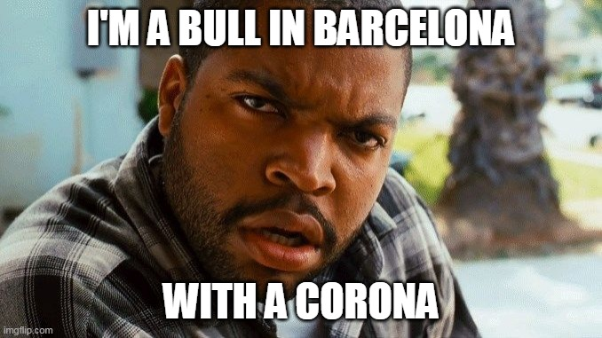 Ice Cube did it in 2008 |  I'M A BULL IN BARCELONA; WITH A CORONA | image tagged in ice cube wtf,ice cube,bull,barcelona,corona,coronavirus | made w/ Imgflip meme maker