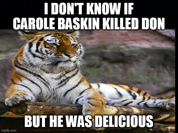 CAROLE'S TIGER |  I DON'T KNOW IF CAROLE BASKIN KILLED DON; BUT HE WAS DELICIOUS | image tagged in carole baskin,tiger king,dark humor,sick humor,tv shows,adult humor | made w/ Imgflip meme maker