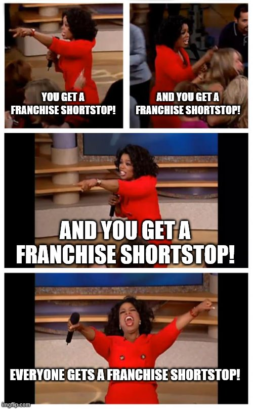 Oprah You Get A Car Everybody Gets A Car Meme |  YOU GET A FRANCHISE SHORTSTOP! AND YOU GET A FRANCHISE SHORTSTOP! AND YOU GET A FRANCHISE SHORTSTOP! EVERYONE GETS A FRANCHISE SHORTSTOP! | image tagged in memes,oprah you get a car everybody gets a car | made w/ Imgflip meme maker