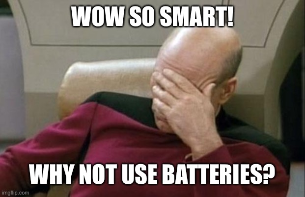 Captain Picard Facepalm Meme | WOW SO SMART! WHY NOT USE BATTERIES? | image tagged in memes,captain picard facepalm | made w/ Imgflip meme maker