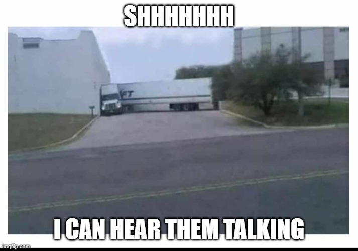 Truck listening through a wall |  SHHHHHHH; I CAN HEAR THEM TALKING | image tagged in truck,listening,wall,secret | made w/ Imgflip meme maker