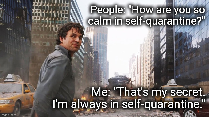 "That's my secret |  People: ""How are you so  calm in self-quarantine?""; Me: ""That's my secret.  I'm always in self-quarantine."" 