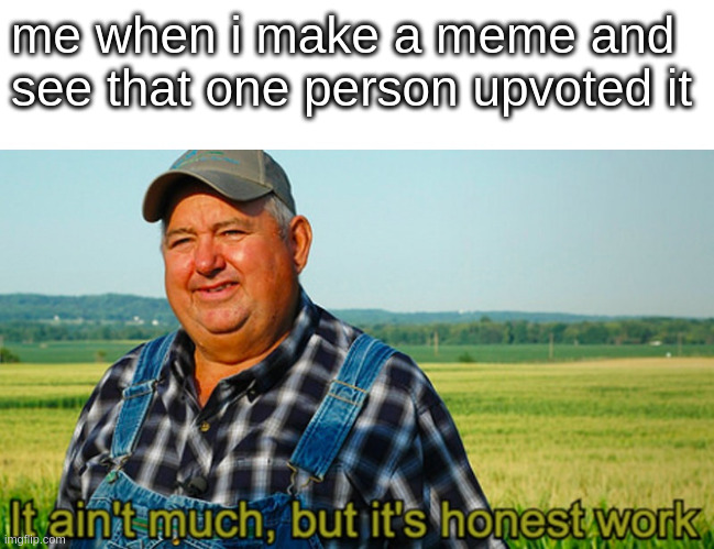 i am but a lowly farmer |  me when i make a meme and see that one person upvoted it | image tagged in it ain't much but it's honest work,funny,memes,dank memes,upvotes | made w/ Imgflip meme maker