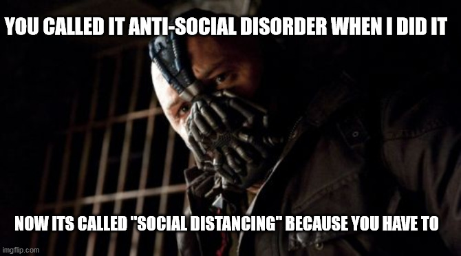"Permission Bane |  YOU CALLED IT ANTI-SOCIAL DISORDER WHEN I DID IT; NOW ITS CALLED ""SOCIAL DISTANCING"" BECAUSE YOU HAVE TO 