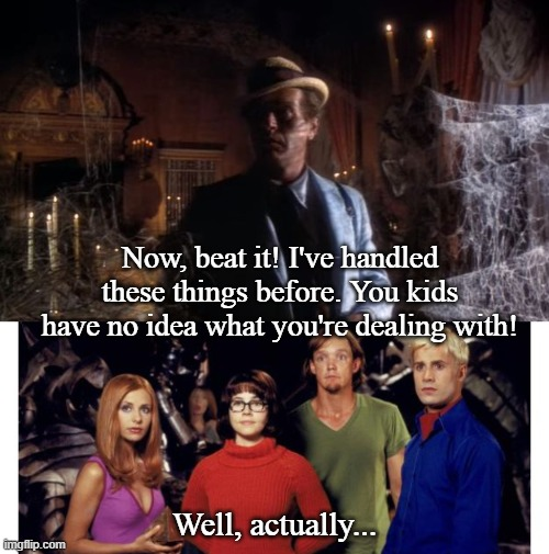 The Scooby Stalker |  Now, beat it! I've handled these things before. You kids have no idea what you're dealing with! Well, actually... | image tagged in scooby doo,classic,tv shows,funny memes | made w/ Imgflip meme maker
