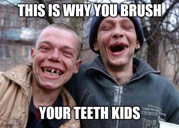 Ugly Twins |  THIS IS WHY YOU BRUSH; YOUR TEETH KIDS | image tagged in memes,ugly twins | made w/ Imgflip meme maker