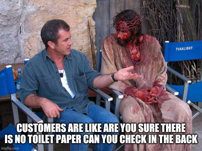 Mel Gibson and Jesus Christ |  CUSTOMERS ARE LIKE ARE YOU SURE THERE IS NO TOILET PAPER CAN YOU CHECK IN THE BACK | image tagged in mel gibson and jesus christ,retail,people of walmart | made w/ Imgflip meme maker