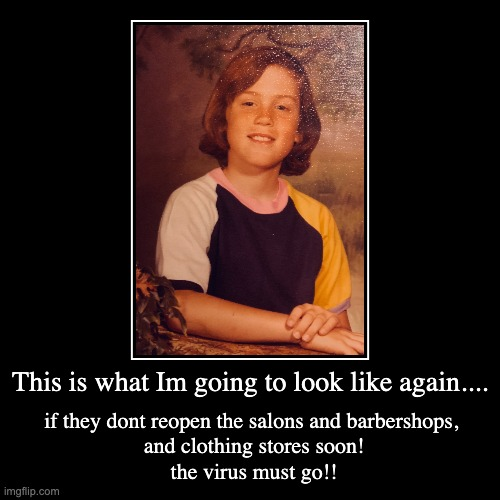 This is what Im going to look like again.... | if they dont reopen the salons and barbershops, and clothing stores soon!the virus must go | image tagged in funny,demotivationals | made w/ Imgflip demotivational maker