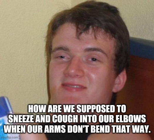 10 Guy | HOW ARE WE SUPPOSED TO SNEEZE AND COUGH INTO OUR ELBOWS WHEN OUR ARMS DON'T BEND THAT WAY. | image tagged in memes,10 guy | made w/ Imgflip meme maker
