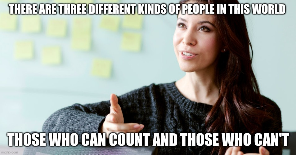 THERE ARE THREE DIFFERENT KINDS OF PEOPLE IN THIS WORLD THOSE WHO CAN COUNT AND THOSE WHO CAN'T | image tagged in counting,funny,stop reading the tags | made w/ Imgflip meme maker