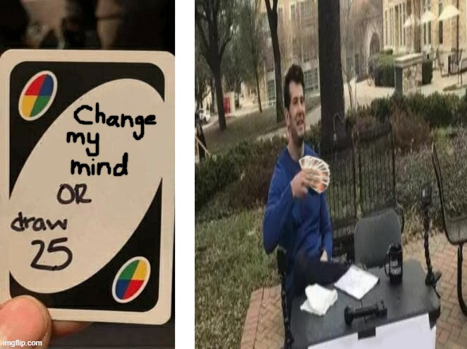 Made A Meme Crossover Edit. | image tagged in edit,memes,crossover,change my mind,uno draw 25 cards | made w/ Imgflip meme maker
