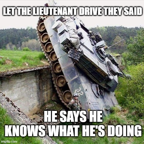 tank fall |  LET THE LIEUTENANT DRIVE THEY SAID; HE SAYS HE KNOWS WHAT HE'S DOING | image tagged in military | made w/ Imgflip meme maker