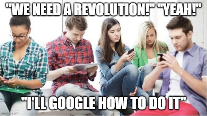 "Google the revolution |  ""WE NEED A REVOLUTION!"" ""YEAH!""; ""I'LL GOOGLE HOW TO DO IT"" 