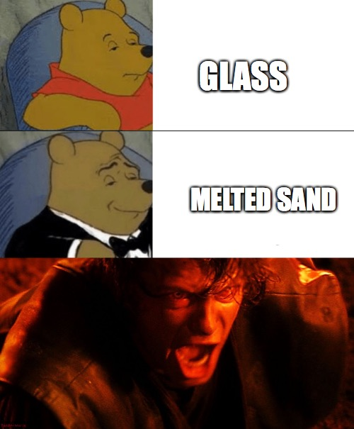 GLASS; MELTED SAND | image tagged in anakin i hate you,memes,tuxedo winnie the pooh | made w/ Imgflip meme maker