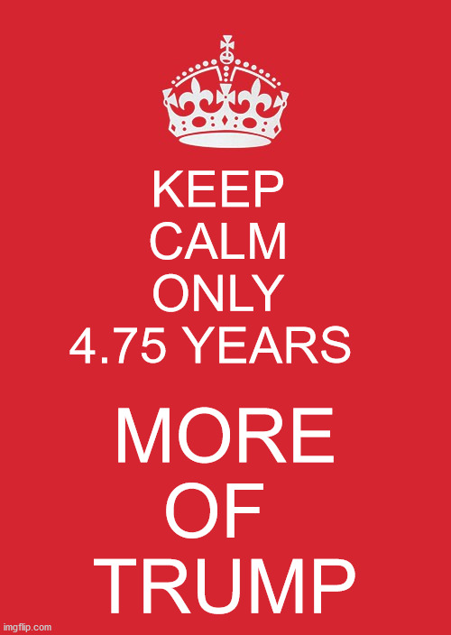 ... |  KEEP  CALM  ONLY  4.75 YEARS; MORE  OF  TRUMP | image tagged in memes,keep calm and carry on red | made w/ Imgflip meme maker