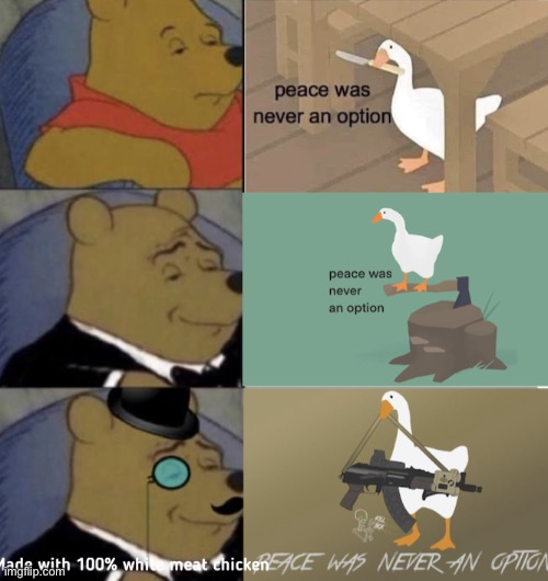 image tagged in tuxedo winnie the pooh,tuxedo winnie the pooh 3 panel,winnie the pooh,untitled goose peace was never an option,memes,meme,untitledgoosegame | made w/ Imgflip meme maker